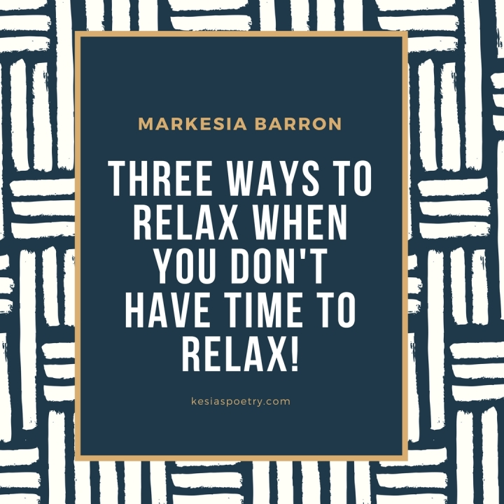 Three Ways To Relax When You Don't Have Time To Relax!