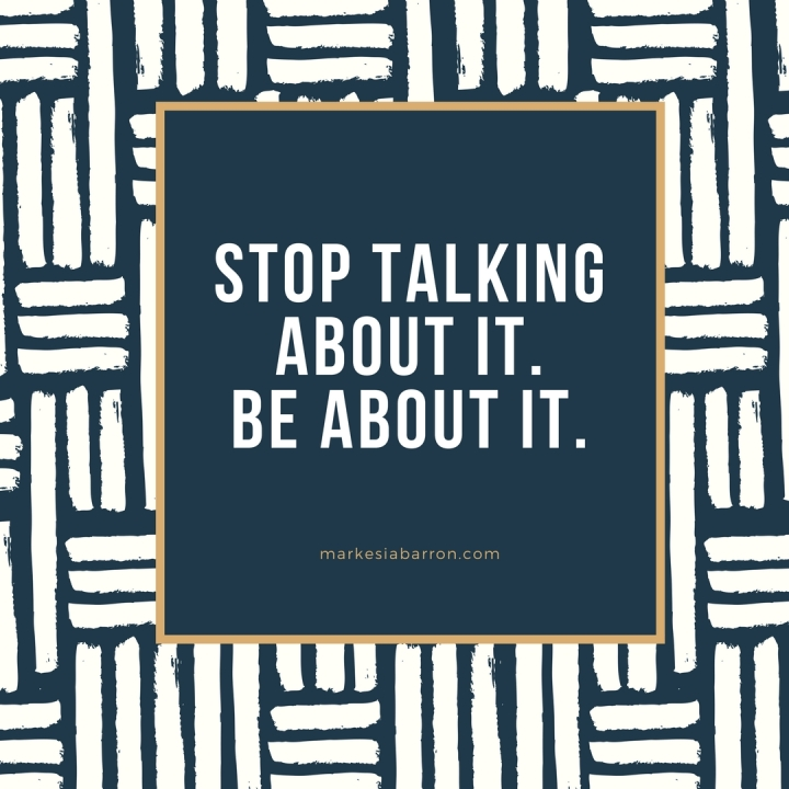 Stop Talking About It. Be About It.
